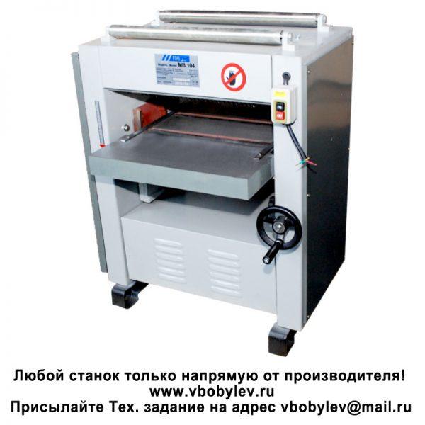 MB104, MB106H Рейсмусовый станок. Любой станок только напрямую от производителя! www.vbobylev.ru Присылайте Тех. задание на адрес: vbobylev@mail.ru